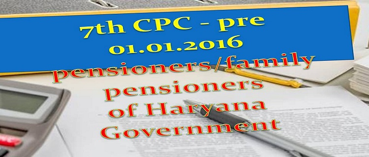7th CPC - pre 01.01.2016 pensioners/family pensioners of Haryana Government