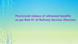 Provisional release of retirement benefits as per Rule 91 of Railway Services (Pension)