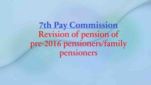7th CPC Revision of pension of pre-2016 pensioners/family pensioners