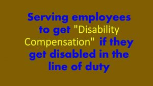 "Serving employees to get ""Disability Compensation"" , if they get disabled in the line of duty"